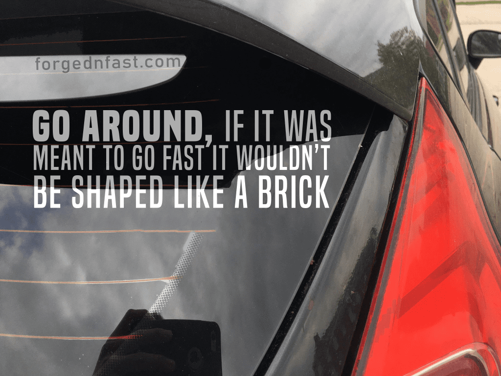 go around, if it was meant to go fast it wouldn't be shaped like a brick